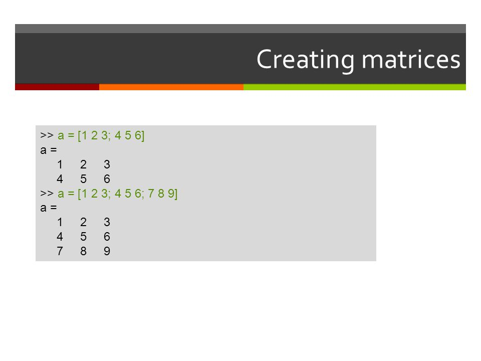 Creating matrices >> a = [1 2 3; 4 5 6] a = 1 2 3 4 5 6